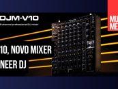 DJM-V10 é o novo mixer para DJ da Pioneer DJ