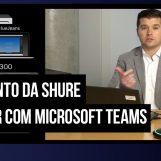 Produtos da Shure são certificados para o Microsoft Teams