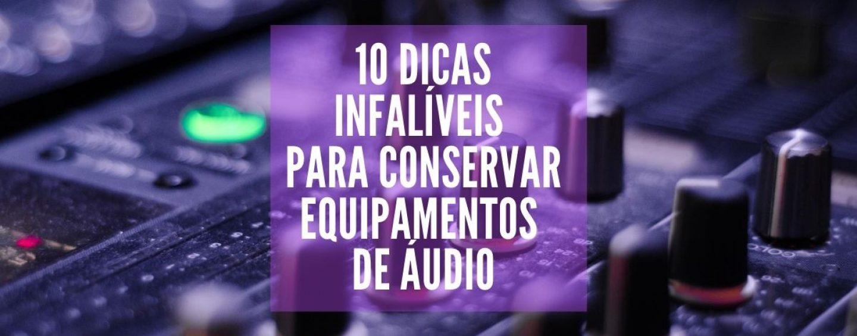 10 dicas infalíveis para conservar seus equipamentos de áudio