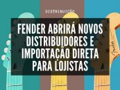 Fender abrirá novos distribuidores e importação direta para lojistas