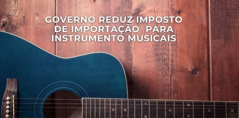 IMPOSTO REDUZIDO: Violão, violino e outros instrumentos terão impostos de importação reduzidos