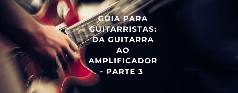 Guia: da guitarra ao amplificador – Parte 3